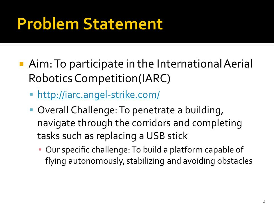  Aim: To participate in the International Aerial Robotics Competition(IARC)  http://iarc.angel-strike.com/ http://iarc.angel-strike.com/  Overall Challenge: To penetrate a building, navigate through the corridors and completing tasks such as replacing a USB stick ▪ Our specific challenge: To build a platform capable of flying autonomously, stabilizing and avoiding obstacles 3