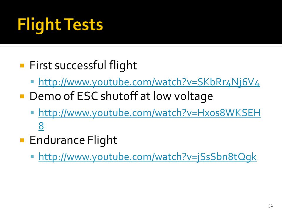  First successful flight  http://www.youtube.com/watch v=SKbRr4Nj6V4 http://www.youtube.com/watch v=SKbRr4Nj6V4  Demo of ESC shutoff at low voltage  http://www.youtube.com/watch v=Hx0s8WKSEH 8 http://www.youtube.com/watch v=Hx0s8WKSEH 8  Endurance Flight  http://www.youtube.com/watch v=jSsSbn8tQgk http://www.youtube.com/watch v=jSsSbn8tQgk 32