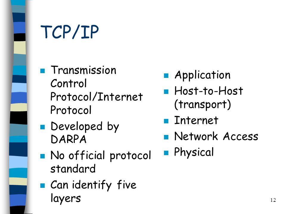 12 TCP/IP n Transmission Control Protocol/Internet Protocol n Developed by DARPA n No official protocol standard n Can identify five layers n Application n Host-to-Host (transport) n Internet n Network Access n Physical