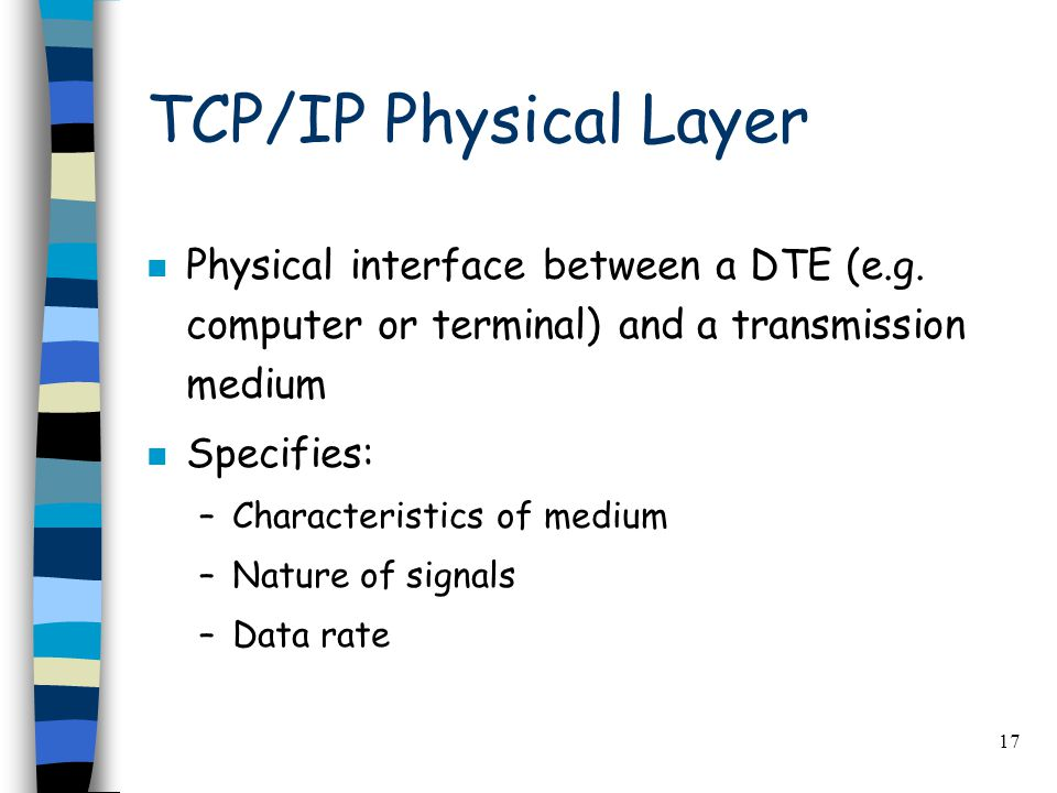 17 TCP/IP Physical Layer n Physical interface between a DTE (e.g.