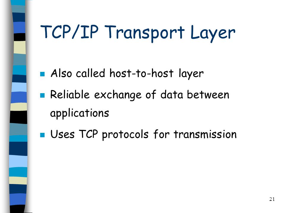 21 TCP/IP Transport Layer n Also called host-to-host layer n Reliable exchange of data between applications n Uses TCP protocols for transmission