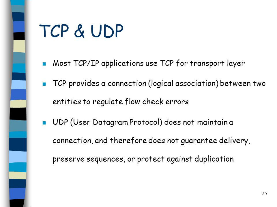 25 TCP & UDP n Most TCP/IP applications use TCP for transport layer n TCP provides a connection (logical association) between two entities to regulate flow check errors n UDP (User Datagram Protocol) does not maintain a connection, and therefore does not guarantee delivery, preserve sequences, or protect against duplication