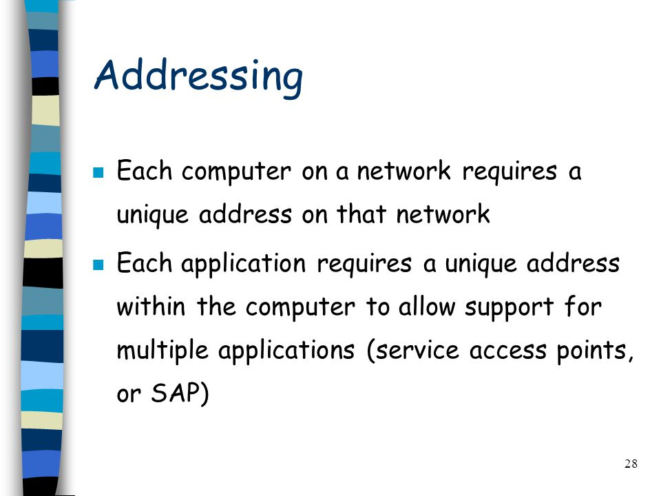 28 Addressing n Each computer on a network requires a unique address on that network n Each application requires a unique address within the computer to allow support for multiple applications (service access points, or SAP)