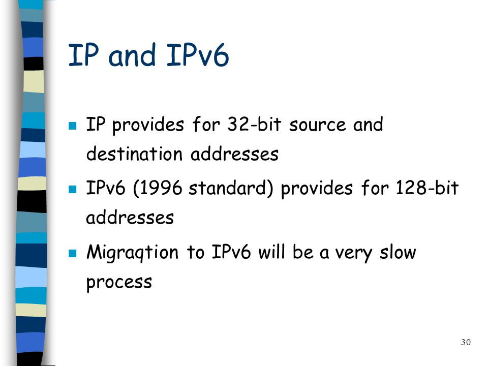 30 IP and IPv6 n IP provides for 32-bit source and destination addresses n IPv6 (1996 standard) provides for 128-bit addresses n Migraqtion to IPv6 will be a very slow process