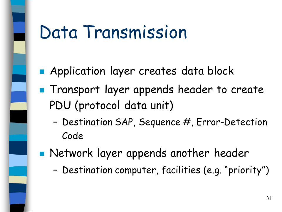 31 Data Transmission n Application layer creates data block n Transport layer appends header to create PDU (protocol data unit) –Destination SAP, Sequence #, Error-Detection Code n Network layer appends another header –Destination computer, facilities (e.g.