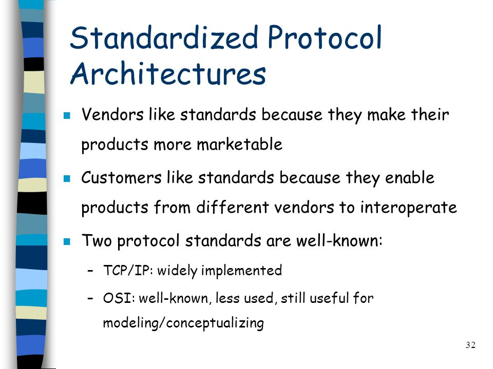 32 Standardized Protocol Architectures n Vendors like standards because they make their products more marketable n Customers like standards because they enable products from different vendors to interoperate n Two protocol standards are well-known: –TCP/IP: widely implemented –OSI: well-known, less used, still useful for modeling/conceptualizing