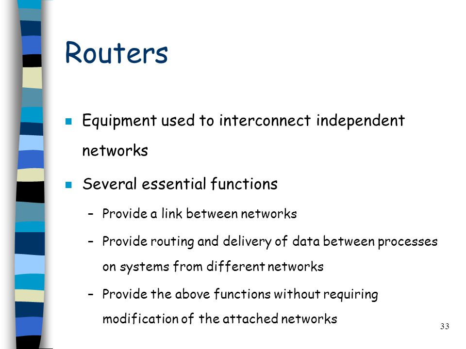 33 Routers n Equipment used to interconnect independent networks n Several essential functions –Provide a link between networks –Provide routing and delivery of data between processes on systems from different networks –Provide the above functions without requiring modification of the attached networks