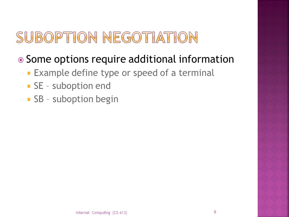  Some options require additional information  Example define type or speed of a terminal  SE – suboption end  SB – suboption begin Internet Computing (CS-413) 9