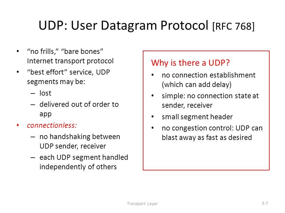 Transport Layer 3-7 UDP: User Datagram Protocol [RFC 768] no frills, bare bones Internet transport protocol best effort service, UDP segments may be: – lost – delivered out of order to app connectionless: – no handshaking between UDP sender, receiver – each UDP segment handled independently of others Why is there a UDP.