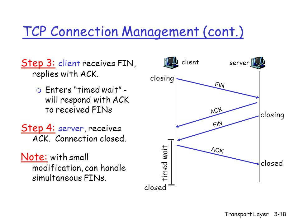"Transport Layer3-18 TCP Connection Management (cont.) Step 3: client receives FIN, replies with ACK. m Enters ""timed wait"" - will respond with ACK to"