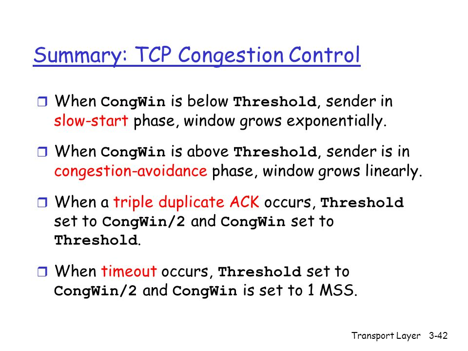 Transport Layer3-42 Summary: TCP Congestion Control  When CongWin is below Threshold, sender in slow-start phase, window grows exponentially.