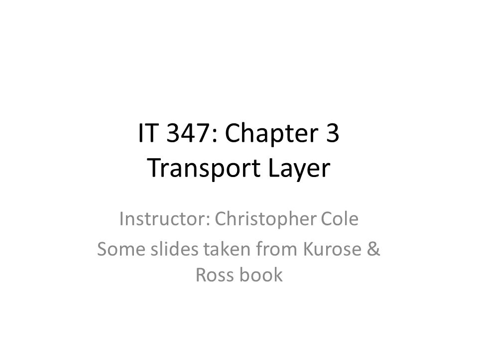 Instructor: Christopher Cole Some slides taken from Kurose & Ross book IT 347: Chapter 3 Transport Layer