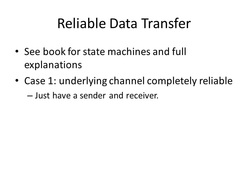 Reliable Data Transfer See book for state machines and full explanations Case 1: underlying channel completely reliable – Just have a sender and recei