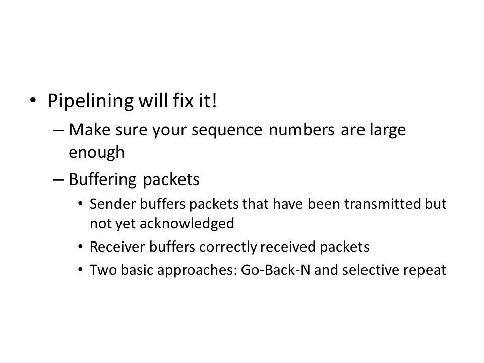 Pipelining will fix it! – Make sure your sequence numbers are large enough – Buffering packets Sender buffers packets that have been transmitted but n