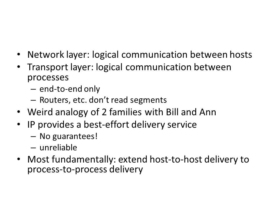 Transport Layer3-3 Internet transport-layer protocols reliable, in-order delivery (TCP) – congestion control – flow control – connection setup unreliable, unordered delivery: UDP – no-frills extension of best- effort IP services not available: – delay guarantees – bandwidth guarantees application transport network data link physical network data link physical network data link physical network data link physical network data link physical network data link physical network data link physical application transport network data link physical logical end-end transport