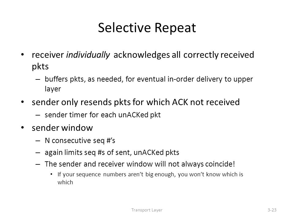 Transport Layer3-23 Selective Repeat receiver individually acknowledges all correctly received pkts – buffers pkts, as needed, for eventual in-order d