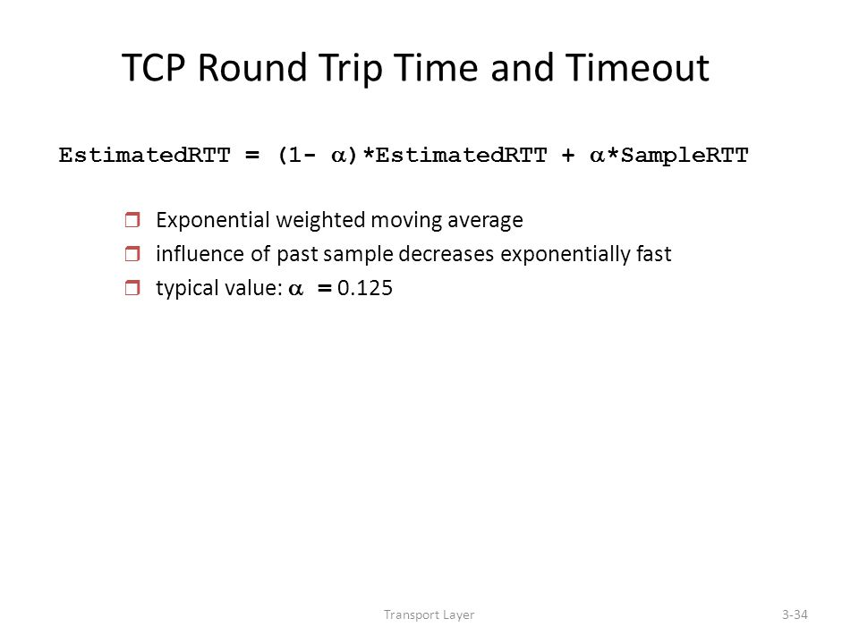 Transport Layer3-34 TCP Round Trip Time and Timeout EstimatedRTT = (1-  )*EstimatedRTT +  *SampleRTT r Exponential weighted moving average r influen