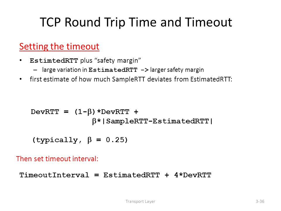 "Transport Layer3-36 TCP Round Trip Time and Timeout Setting the timeout EstimtedRTT plus ""safety margin"" – large variation in EstimatedRTT -> larger s"