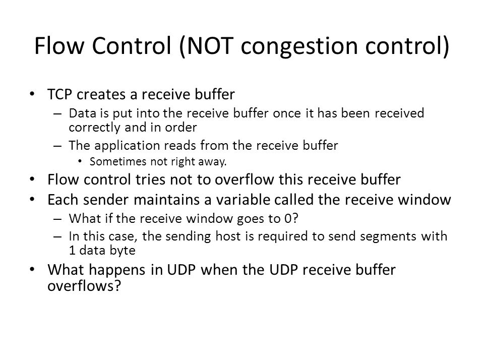 Flow Control (NOT congestion control) TCP creates a receive buffer – Data is put into the receive buffer once it has been received correctly and in or