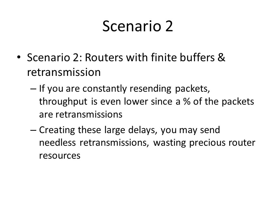 Scenario 2 Scenario 2: Routers with finite buffers & retransmission – If you are constantly resending packets, throughput is even lower since a % of t