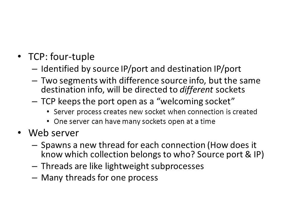 Transport Layer3-47 TCP Connection Management (cont.) Closing a connection: client closes socket: clientSocket.close(); Step 1: client end system sends TCP FIN control segment to server Step 2: server receives FIN, replies with ACK.