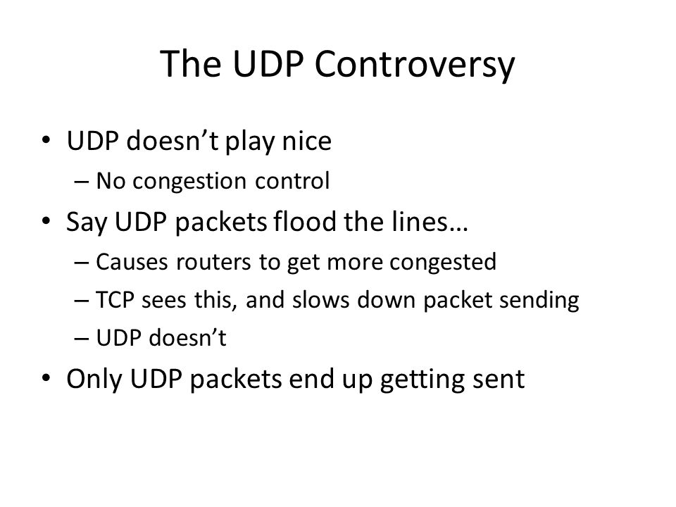 The UDP Controversy UDP doesn't play nice – No congestion control Say UDP packets flood the lines… – Causes routers to get more congested – TCP sees t
