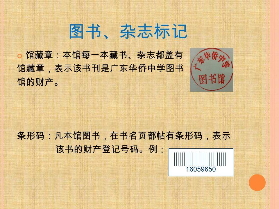 图书、杂志标记 馆藏章:本馆每一本藏书、杂志都盖有 馆藏章,表示该书刊是广东华侨中学图书 馆的财产。 条形码:凡本馆图书,在书名页都帖有条形码,表示 该书的财产登记号码。例: