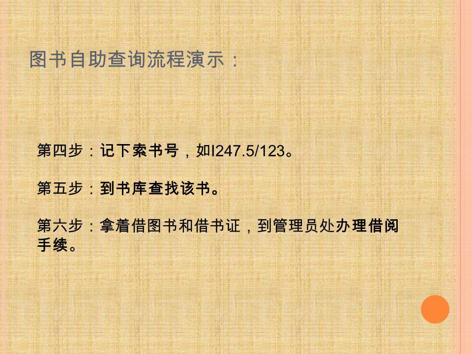 图书自助查询流程演示: 第四步:记下索书号,如 I247.5/123 。 第五步:到书库查找该书。 第六步:拿着借图书和借书证,到管理员处办理借阅 手续。