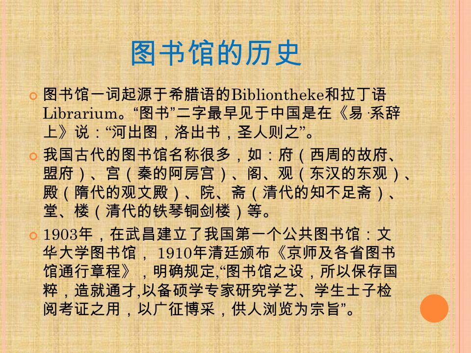 图书馆的历史 图书馆一词起源于希腊语的 Bibliontheke 和拉丁语 Librarium 。 图书 二字最早见于中国是在《易 · 系辞 上》说: 河出图,洛出书,圣人则之 。 我国古代的图书馆名称很多,如:府(西周的故府、 盟府)、宫(秦的阿房宫)、阁、观(东汉的东观)、 殿(隋代的观文殿)、院、斋(清代的知不足斋)、 堂、楼(清代的铁琴铜剑楼)等。 1903 年,在武昌建立了我国第一个公共图书馆:文 华大学图书馆, 1910 年清廷颁布《京师及各省图书 馆通行章程》,明确规定, 图书馆之设,所以保存国 粹,造就通才, 以备硕学专家研究学艺、学生士子检 阅考证之用,以广征博采,供人浏览为宗旨 。