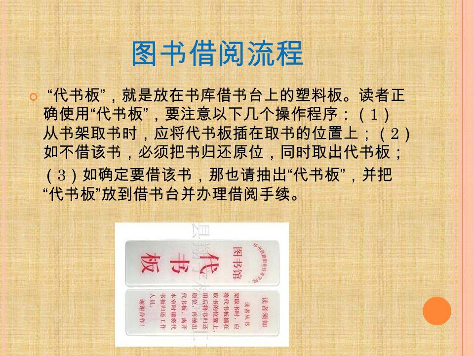 图书借阅流程 代书板 ,就是放在书库借书台上的塑料板。读者正 确使用 代书板 ,要注意以下几个操作程序:( 1 ) 从书架取书时,应将代书板插在取书的位置上;( 2 ) 如不借该书,必须把书归还原位,同时取出代书板; ( 3 )如确定要借该书,那也请抽出 代书板 ,并把 代书板 放到借书台并办理借阅手续。