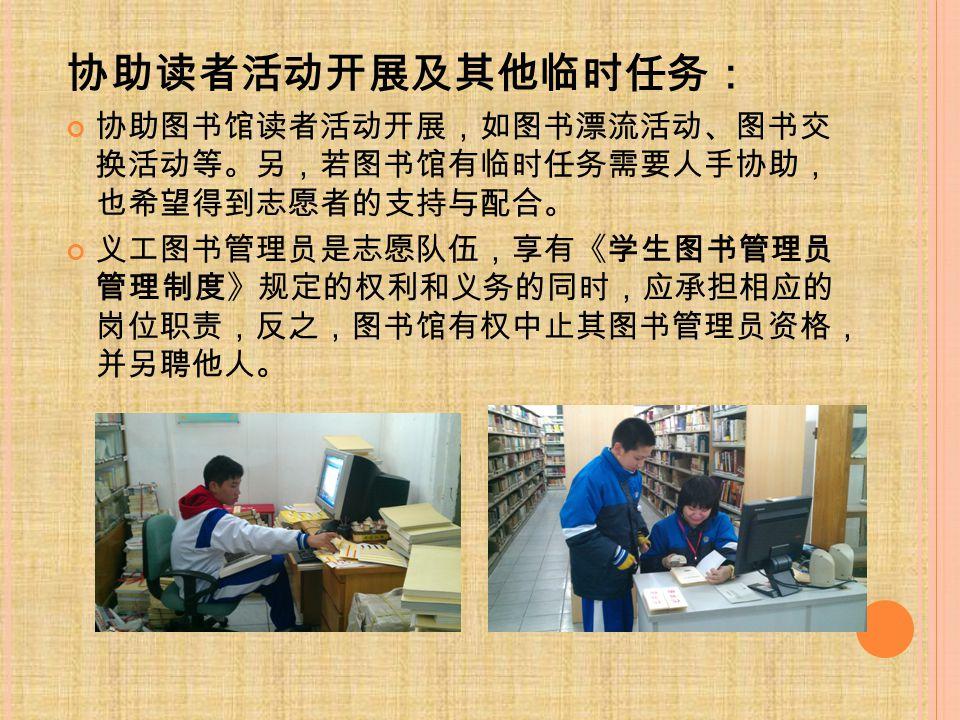 协助读者活动开展及其他临时任务: 协助图书馆读者活动开展,如图书漂流活动、图书交 换活动等。另,若图书馆有临时任务需要人手协助, 也希望得到志愿者的支持与配合。 义工图书管理员是志愿队伍,享有《学生图书管理员 管理制度》规定的权利和义务的同时,应承担相应的 岗位职责,反之,图书馆有权中止其图书管理员资格, 并另聘他人。
