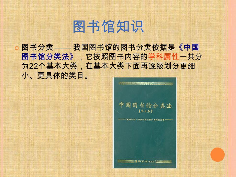 图书馆知识 图书分类 —— 我国图书馆的图书分类依据是《中国 图书馆分类法》,它按照图书内容的学科属性一共分 为 22 个基本大类,在基本大类下面再逐级划分更细 小、更具体的类目。