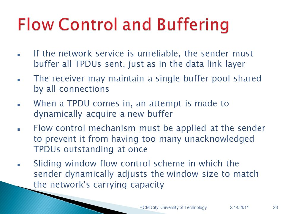 If the network service is unreliable, the sender must buffer all TPDUs sent, just as in the data link layer The receiver may maintain a single buffer pool shared by all connections When a TPDU comes in, an attempt is made to dynamically acquire a new buffer Flow control mechanism must be applied at the sender to prevent it from having too many unacknowledged TPDUs outstanding at once Sliding window flow control scheme in which the sender dynamically adjusts the window size to match the network s carrying capacity 2/14/2011HCM City University of Technology23