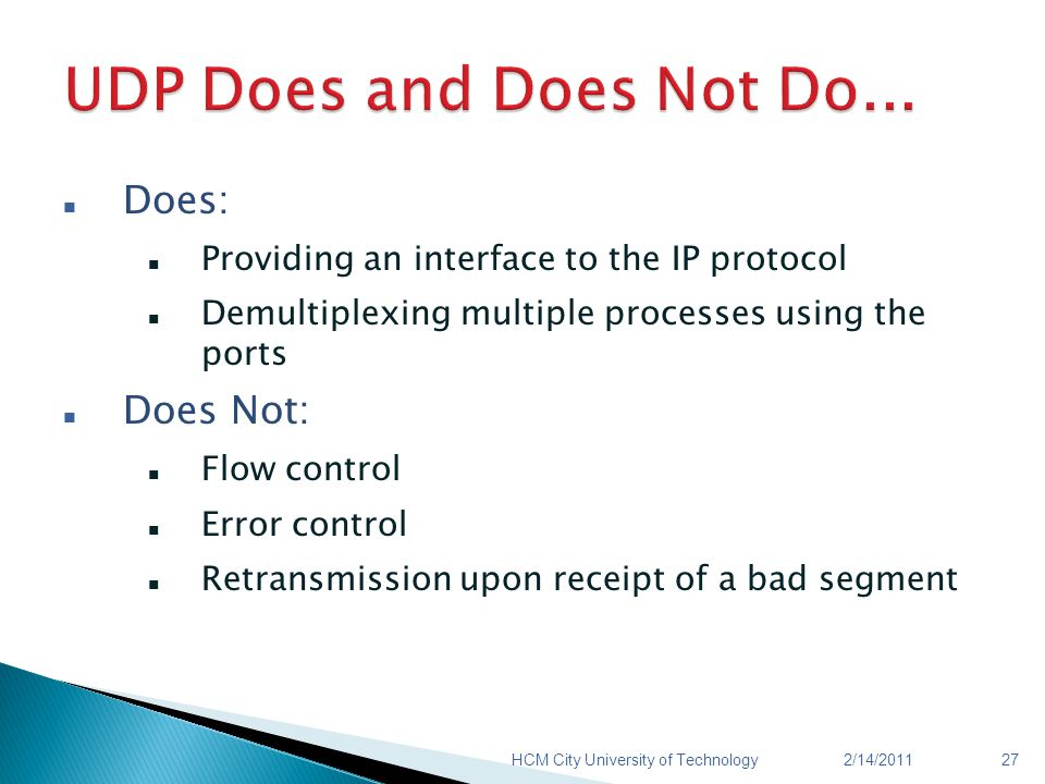 Does: Providing an interface to the IP protocol Demultiplexing multiple processes using the ports Does Not: Flow control Error control Retransmission