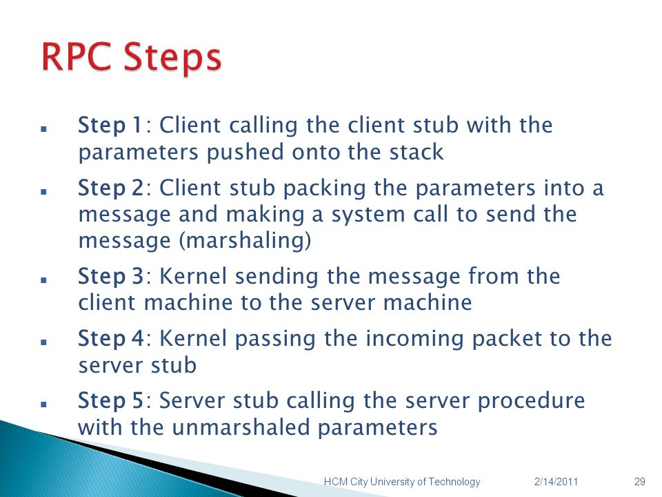 Step 1: Client calling the client stub with the parameters pushed onto the stack Step 2: Client stub packing the parameters into a message and making a system call to send the message (marshaling) Step 3: Kernel sending the message from the client machine to the server machine Step 4: Kernel passing the incoming packet to the server stub Step 5: Server stub calling the server procedure with the unmarshaled parameters 2/14/2011HCM City University of Technology29