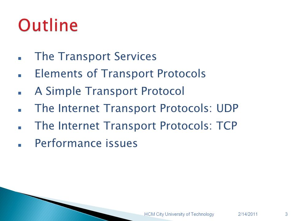The Transport Services Elements of Transport Protocols A Simple Transport Protocol The Internet Transport Protocols: UDP The Internet Transport Protocols: TCP Performance issues 2/14/2011HCM City University of Technology3
