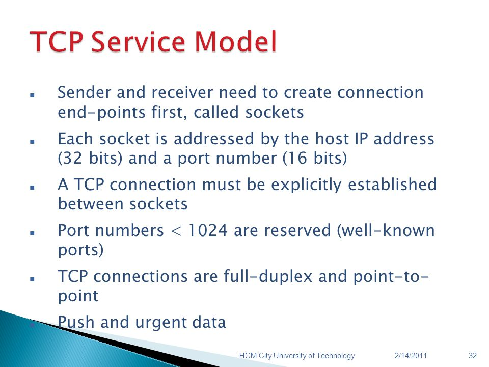 Sender and receiver need to create connection end-points first, called sockets Each socket is addressed by the host IP address (32 bits) and a port number (16 bits) A TCP connection must be explicitly established between sockets Port numbers < 1024 are reserved (well-known ports) TCP connections are full-duplex and point-to- point Push and urgent data 2/14/2011HCM City University of Technology32