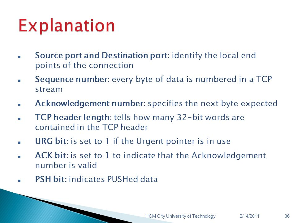 Source port and Destination port: identify the local end points of the connection Sequence number: every byte of data is numbered in a TCP stream Ackn