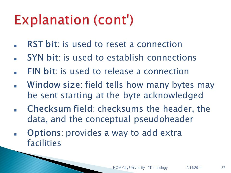 RST bit: is used to reset a connection SYN bit: is used to establish connections FIN bit: is used to release a connection Window size: field tells how many bytes may be sent starting at the byte acknowledged Checksum field: checksums the header, the data, and the conceptual pseudoheader Options: provides a way to add extra facilities 2/14/2011HCM City University of Technology37