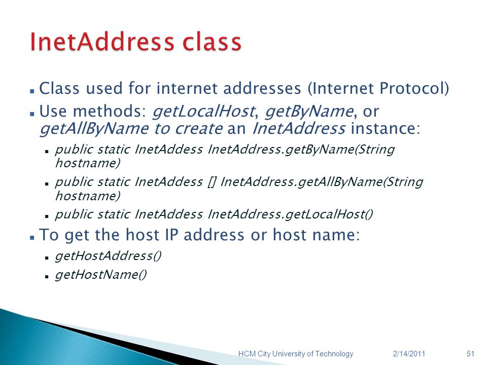 Class used for internet addresses (Internet Protocol) Use methods: getLocalHost, getByName, or getAllByName to create an InetAddress instance: public