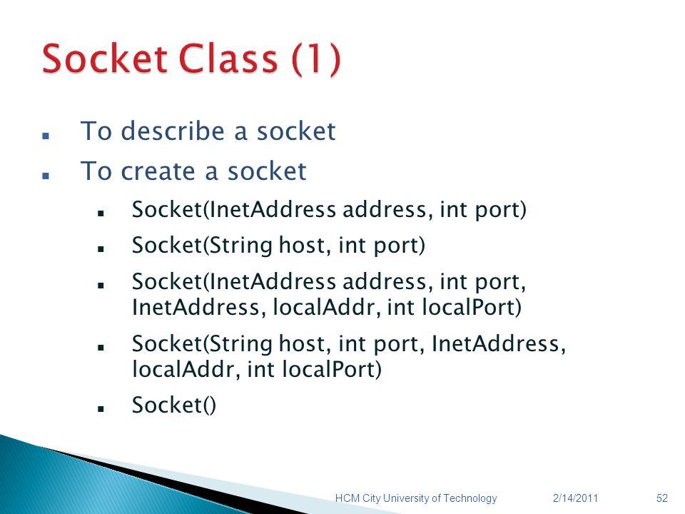 To describe a socket To create a socket Socket(InetAddress address, int port) Socket(String host, int port) Socket(InetAddress address, int port, InetAddress, localAddr, int localPort) Socket(String host, int port, InetAddress, localAddr, int localPort) Socket() 2/14/2011HCM City University of Technology52