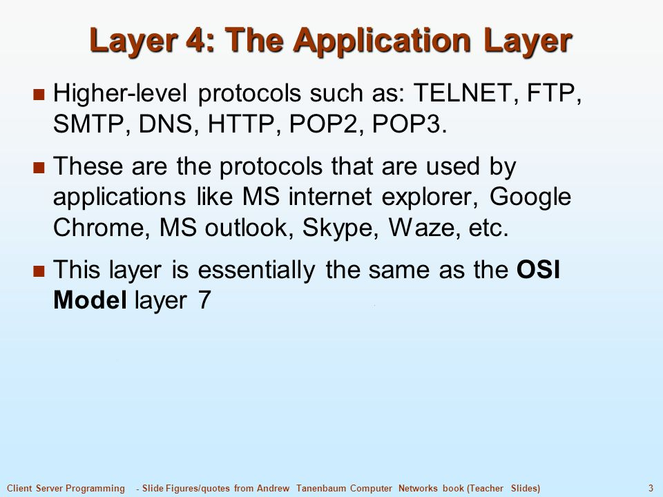 3Client Server Programming - Slide Figures/quotes from Andrew Tanenbaum Computer Networks book (Teacher Slides) Layer 4: The Application Layer Higher-level protocols such as: TELNET, FTP, SMTP, DNS, HTTP, POP2, POP3.