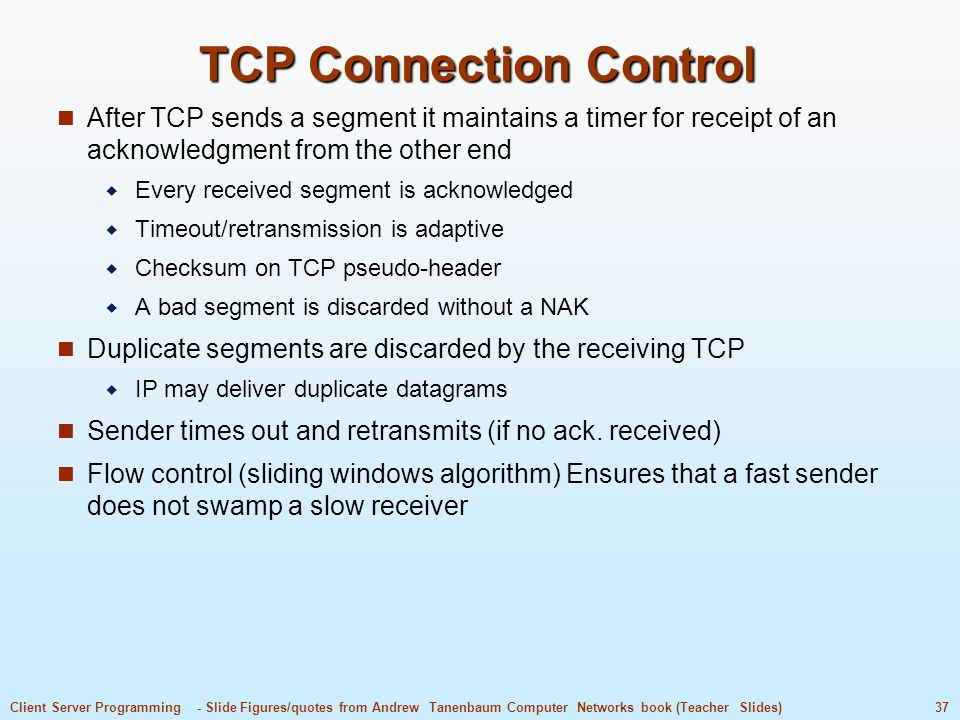 37Client Server Programming - Slide Figures/quotes from Andrew Tanenbaum Computer Networks book (Teacher Slides) TCP Connection Control After TCP sends a segment it maintains a timer for receipt of an acknowledgment from the other end  Every received segment is acknowledged  Timeout/retransmission is adaptive  Checksum on TCP pseudo-header  A bad segment is discarded without a NAK Duplicate segments are discarded by the receiving TCP  IP may deliver duplicate datagrams Sender times out and retransmits (if no ack.