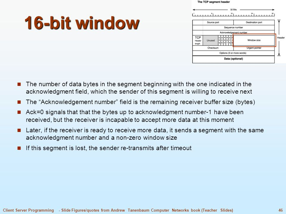 46Client Server Programming - Slide Figures/quotes from Andrew Tanenbaum Computer Networks book (Teacher Slides) 16-bit window The number of data bytes in the segment beginning with the one indicated in the acknowledgment field, which the sender of this segment is willing to receive next The Acknowledgement number field is the remaining receiver buffer size (bytes) Ack=0 signals that that the bytes up to acknowledgment number-1 have been received, but the receiver is incapable to accept more data at this moment Later, if the receiver is ready to receive more data, it sends a segment with the same acknowledgment number and a non-zero window size If this segment is lost, the sender re-transmits after timeout