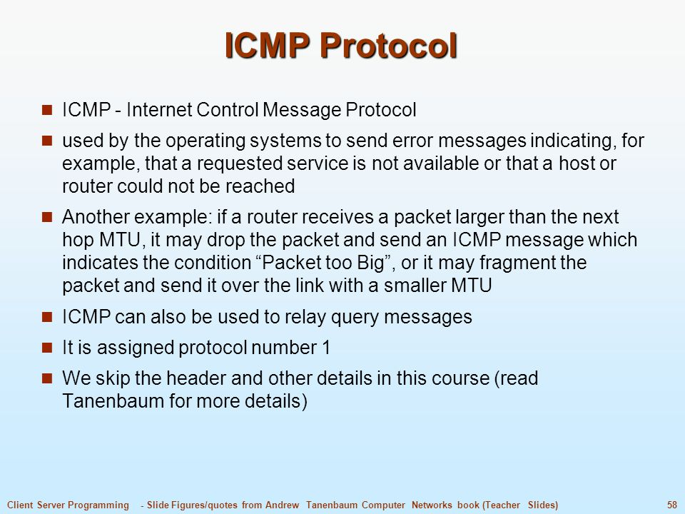 58Client Server Programming - Slide Figures/quotes from Andrew Tanenbaum Computer Networks book (Teacher Slides) ICMP Protocol ICMP - Internet Control Message Protocol used by the operating systems to send error messages indicating, for example, that a requested service is not available or that a host or router could not be reached Another example: if a router receives a packet larger than the next hop MTU, it may drop the packet and send an ICMP message which indicates the condition Packet too Big , or it may fragment the packet and send it over the link with a smaller MTU ICMP can also be used to relay query messages It is assigned protocol number 1 We skip the header and other details in this course (read Tanenbaum for more details)