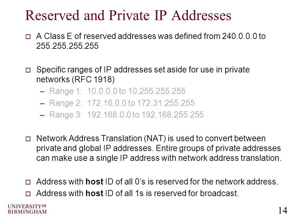 14 Reserved and Private IP Addresses  A Class E of reserved addresses was defined from 240.0.0.0 to 255.255.255.255  Specific ranges of IP addresses set aside for use in private networks (RFC 1918) –Range 1: 10.0.0.0 to 10.255.255.255 –Range 2: 172.16.0.0 to 172.31.255.255 –Range 3: 192.168.0.0 to 192.168.255.255  Network Address Translation (NAT) is used to convert between private and global IP addresses.