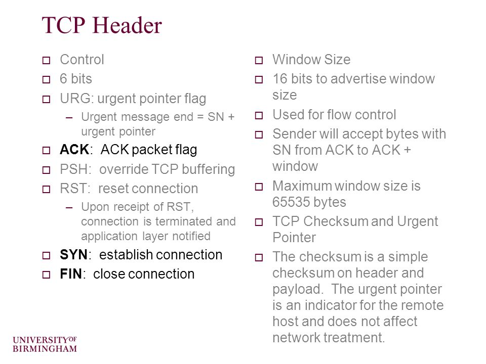 TCP Header  Control  6 bits  URG: urgent pointer flag –Urgent message end = SN + urgent pointer  ACK: ACK packet flag  PSH: override TCP buffering  RST: reset connection –Upon receipt of RST, connection is terminated and application layer notified  SYN: establish connection  FIN: close connection  Window Size  16 bits to advertise window size  Used for flow control  Sender will accept bytes with SN from ACK to ACK + window  Maximum window size is 65535 bytes  TCP Checksum and Urgent Pointer  The checksum is a simple checksum on header and payload.