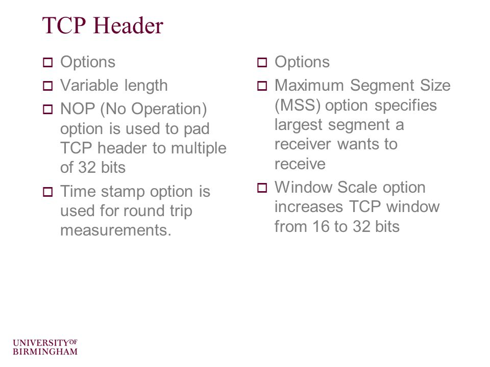 TCP Header  Options  Variable length  NOP (No Operation) option is used to pad TCP header to multiple of 32 bits  Time stamp option is used for round trip measurements.