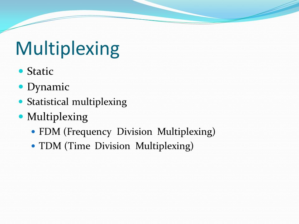 Multiplexing Static Dynamic Statistical multiplexing Multiplexing FDM (Frequency Division Multiplexing) TDM (Time Division Multiplexing)