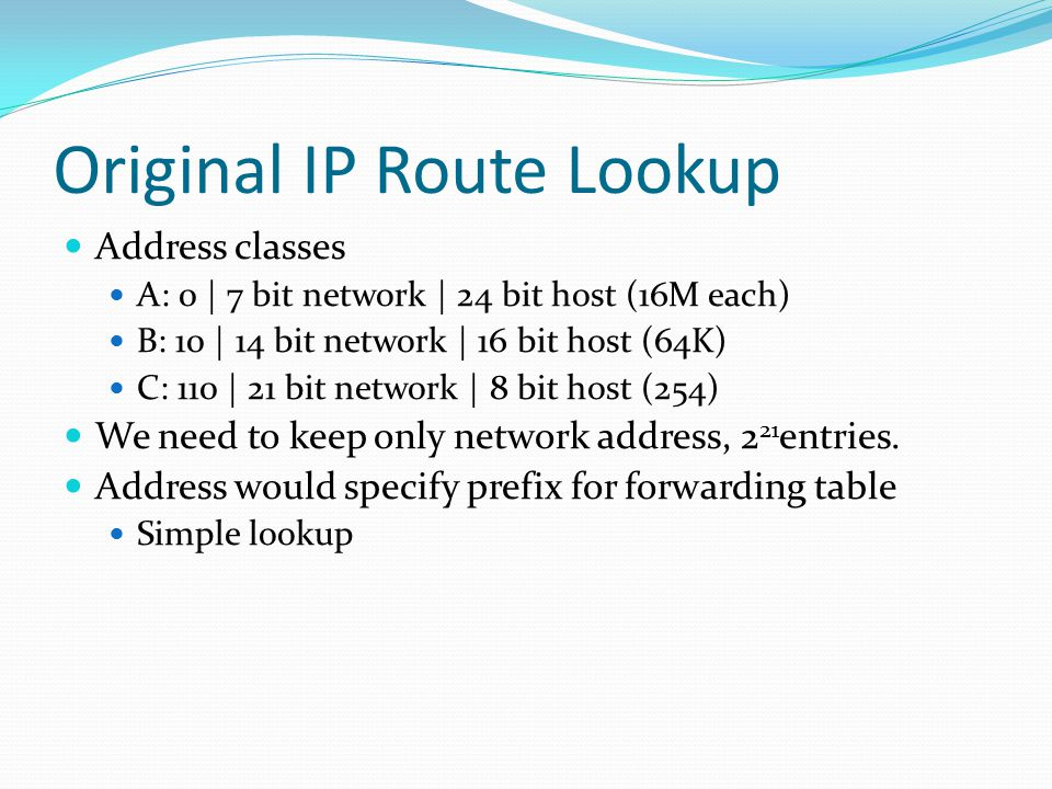 Original IP Route Lookup Address classes A: 0 | 7 bit network | 24 bit host (16M each) B: 10 | 14 bit network | 16 bit host (64K) C: 110 | 21 bit network | 8 bit host (254) We need to keep only network address, 2 21 entries.